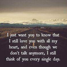 I just want you to know that I still love you with all my heart, and even though we don't talk anymore, I still think of you every single day. I will always think about you Sad Friendship Quotes, Sad Quotes, Love Quotes, Inspirational Quotes, I Still Love You Quotes, Loss Of Friendship, Missing Friends Quotes, Mistake Quotes, I Still Miss You