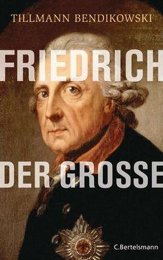 Tillmann Bendikowski: Friedrich der Große. C. Bertelsmann Verlag