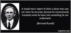 """A stupid man's report of what clever man says can never be accurate, because he unconsciously translates what he hears into something he can understand."" Bertrand Russell on wisdom #quotes #people #wisdom"