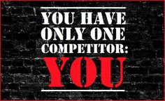 You Are Your Own Best Competition.