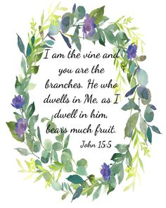 "John 15:5 ""I am the vine and you are the branches.. ' Classic scripture verse surrounded by pretty green and blue leafy wreath. Prints beautifully, elegant on your wall or meaningful gift."