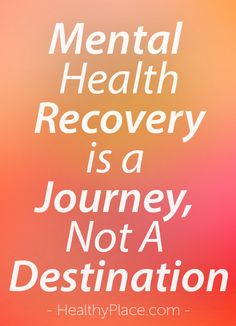 """""""Mental health recovery is a process. The gift of mental illness is that if we take small steps outside our comfort zone, we learn what we need for peace of mind."""" www.HealthyPlace.com"""