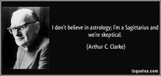 I don't believe in astrology; I'm a Sagittarius and we're skeptical. - Arthur C. Clarke quote