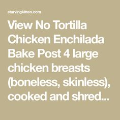 View No Tortilla Chicken Enchilada Bake Post 4 large chicken breasts (boneless, skinless), cooked and shredded 4 large bell peppers (your choice of color), diced 1 large white onion, diced 4 cups Enchilada sauce (see recipe below) or you can used canned 2 cups grated cheddar cheese 1/4 cup chopped green onions Enchilada Sauce (adapted…