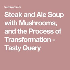 Steak and Ale Soup with Mushrooms, and the Process of Transformation - Tasty Query