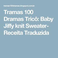 Tramas 100 Dramas Tricô: Baby Jiffy knit Sweater- Receita Traduzida