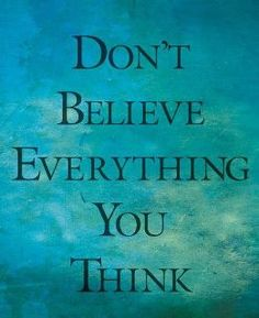 Don't believe everything you think...it's all perception anyway.