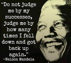 Do not judge me by my successes, judge me by how many times I fell down and got back up again.-Nelson Mandela