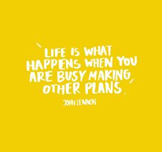 """""""Life is what happens to you when you are busy making other plans."""" John Lennon"""