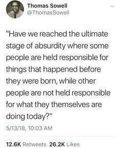 Have we have reached the ultimate stage of absurdity where some people are held responsible for things that happened before they were born, while other people are not held responsible for what they themselves are doing today? Quotable Quotes, Wisdom Quotes, Quotes To Live By, Me Quotes, Funny Quotes, Shining Tears, Great Quotes, Inspirational Quotes, Political Quotes