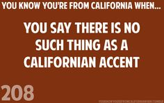 Seriously... it wasn't until I started going to BYU that I had people point it out, but I could never understand exactly what they were pointing out. I'm still not sure I understand exactly what it is... Maybe just differences in pronouncing particular words? Northern California, California Dreamin', California Girl Quotes, Cali Girl, Orange County, San Diego, East Coasters, I Love You, Golden State