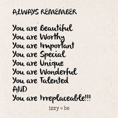 "ALWAYS REMEMBER ""You are Beautiful You are Worthy You are Important You are Special You are Unique You are Wonderful You are Talented AND You are Irreplaceable!"" Each sign is made using a special heat transfer process in which the image is literally bur The Words, You Are Wonderful, You Are Beautiful Quotes, You Are Loved, Beautiful Daughter Quotes, Will Miss You, You Is Kind, You Are Awesome Quotes, Beautiful Inside And Out"