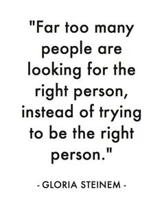 """Far Too Many People Are Looking For The Right Person, Instead Of Trying To Be The Right Person."""
