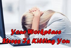 Your Workplace Stress Is Killing You