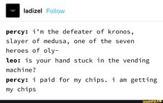 Percy: i'm the defeater of kronos, slayer of medusa, one of the seven heroes of oly- Ieo: is your hand stuck in the vending - iFunny :) Percy Jackson Art, Percy Jackson Head Canon, Percy Jackson Characters, Percy Jackson Memes, Percy Jackson Fandom, Percabeth, Solangelo, Rick Riordan Series, Camp Jupiter