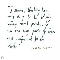 """I shiver, thinking how easy it is to be wrong about people, to see one tiny part of them and confuse it for the whole."" Lauren Oliver"