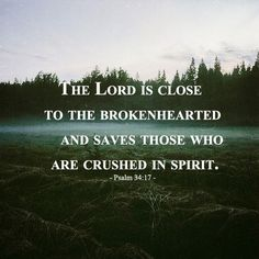 The Lord is close to the brokenhearted and saves those who are crushed in spirit. Psalm 34:17