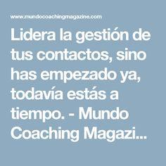 Lidera la gestión de tus contactos, sino has empezado ya, todavía estás a tiempo. - Mundo Coaching Magazine | Mundo Coaching Magazine