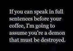 If you can speak in full sentences before your coffee....
