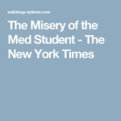 The Misery of the Med Student - The New York Times