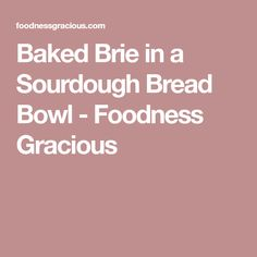Baked Brie in a Sourdough Bread Bowl - Foodness Gracious