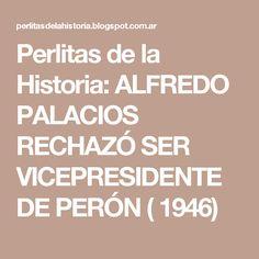 Perlitas de la Historia: ALFREDO PALACIOS RECHAZÓ SER VICEPRESIDENTE DE PERÓN ( 1946)