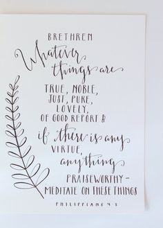 Hand Lettered Scripture/Bible Modern Calligraphy - Multiple Sizes | Philippians 4:8 | Brethren, whatever things are true, noble, just, pure, lovely, of good report and if there is any virtue, anything praiseworthy, meditate on these things