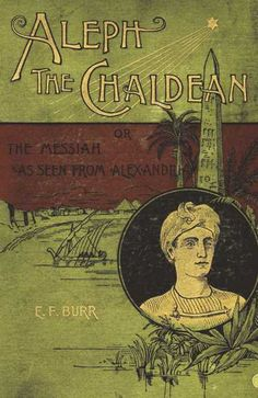 Aleph, the Chaldean; or, The Messiah as seen from Alexandria, by E. F. Burr (Enoch Fitch), 1818-1907. New York : Ketcham 1891. http://library2.binghamton.edu/news/specialcollections/2009/03/04/aleph-the-chaldean-is-featured-book-for-march/