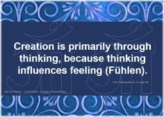 Creation is primarily through thinking, because thinking influences feeling (Fühlen).   The Value of Knowledge No. 3 pages 9 to 11 LOVE Teaching letter No. 27, page 296  Ban-Srut Beam  - Last Prophet - Lineage of Nokodemion