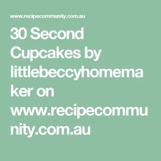 30 Second Cupcakes by littlebeccyhomemaker on www.recipecommunity.com.au