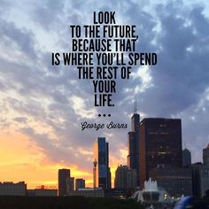"""""""Look to the future, because that is where you'll spend the rest of your life."""" -- George Burns"""