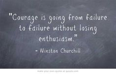 """""""Courage is going from failure to failure without losing enthusiasm."""" Winston Churchill"""