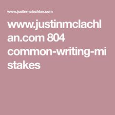 www.justinmclachlan.com 804 common-writing-mistakes
