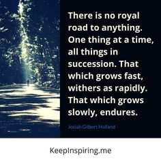 """""""There is no royal road to anything. One thing at a time, all things in succession. That which grows fast, withers as rapidly. That which grows slowly, endures."""" - Josiah Gilbert Holland"""
