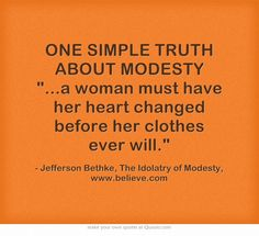 "ONE SIMPLE TRUTH ABOUT MODESTY ""...a woman must have her heart changed before her clothes ever will."" Jefferson Bethke, The Idolatry of Modesty, www.believe.com"