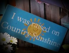 I was raised on Country Sunshine locally made sign available at Ann Marie's Gifts and Home Décor located in Beaverton Mi find us on Facebook https://www.facebook.com/AnnMarieHeathCustomFlorals?ref=hl