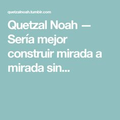 Quetzal Noah — Sería mejor construir mirada a mirada sin... Quetzal Noah, Be Better, Get Well Soon, Lyrics