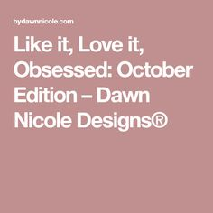 Like it, Love it, Obsessed: October Edition – Dawn Nicole Designs®