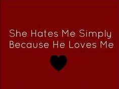 She hates me simply because he loves me.