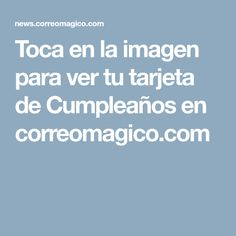Toca en la imagen para ver tu tarjeta de Cumpleaños en correomagico.com