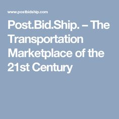 Post.Bid.Ship. – The Transportation Marketplace of the 21st Century