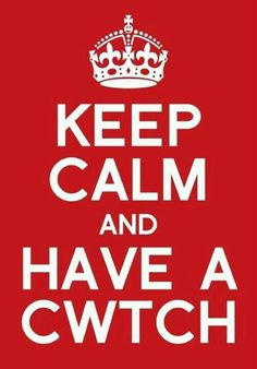 Anyone can hug but only the Welsh can cwtch!.......and that's the glory of being Welsh.........