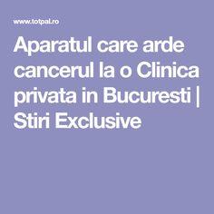Aparatul care arde cancerul la o Clinica privata in Bucuresti | Stiri Exclusive Health, Alternative, Medicine, Therapy, The Body, Health Care, Salud