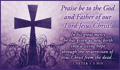 1 Peter 1:3 -  Praise be to the God and Father of our Lord Jesus Christ! In his great mercy he has given us new birth into a living hope through the resurrection of Jesus Christ from the dead,