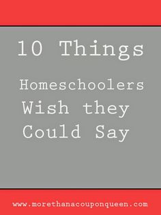 Homeschooling is a crazy adventure! There are days with laughter and explosive emotions. There are days with frustration and exhaustion. There are even a few days where there is absolutely nothing because we just can't even. As a homeschool mom I am surrounded by friends who chose homeschooling and friends who didn't. When holding a conversation there are some things I wish I could say. I decided I would write them here. If this is something you wish you could say, give it a share.