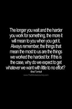 The longer you wait and the harder you work for something, the more it will mean to you when you get it. Always remember, the things that mean the most to us are the things we worked the hardest for. If this is the case, why do we expect to get whatever we want with little to no effort?  -Brad Turnbull #tmj #themindsetjourney #hardwork #workhard #bradturnbull #struggle #overcome #achieve #succeed #success #believe #neverquit #dontstop #encourage #inspire #motivate #hard #challenge… Words Of Wisdom Quotes, Life Quotes To Live By, Quotes About Strength, Words Of Encouragement, Live Life, Real Life, Uplifting Quotes, Positive Quotes, Motivational Quotes