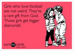 Funny Sports Ecard: Girls who love football are not weird. They're a rare gift from God. Those girls get bigger diamonds!