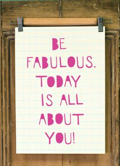 Be fabulous. Today is all about you!