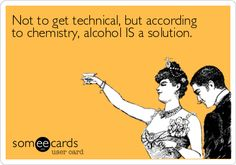 Funny Confession Ecard: Not to get technical, but according to chemistry, alcohol IS a solution.