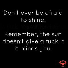 Don't ever be afraid to shine. Remember, the sun doesn't give a fuck if it blinds you.